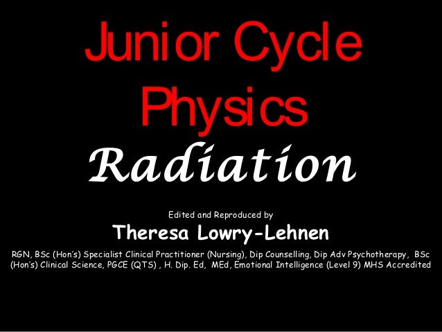 Junior CycleJunior CyclePhysicsPhysicsRadiationRadiationEdited and Reproduced byTheresa Lowry-LehnenRGN, BSc (Hon's) Speci...