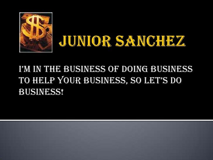Junior Sanchez<br />I'm in the business of doing business to help your business, so let's do business!<br />