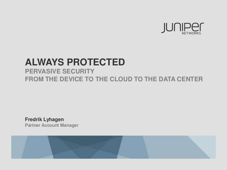 ALWAYS PROTECTEDPERVASIVE SECURITYFROM THE DEVICE TO THE CLOUD TO THE DATA CENTERFredrik LyhagenPartner Account Manager