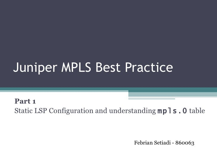 Juniper MPLS Best Practice Part 1  Static LSP Configuration and understanding  mpls.0  table Febrian Setiadi - 860063