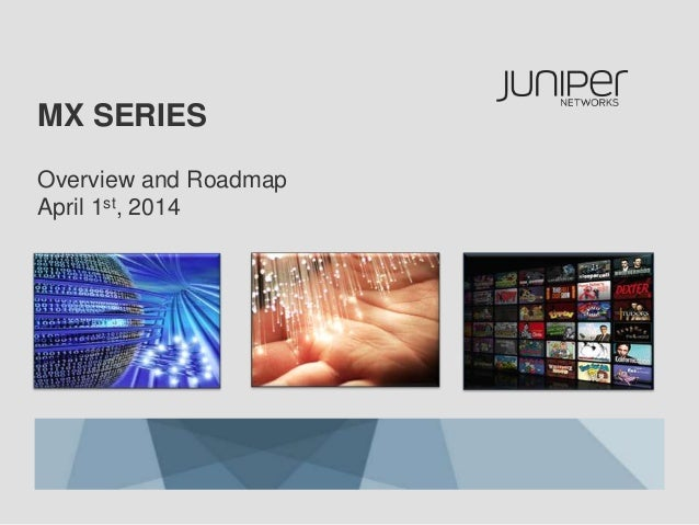 MX SERIES Overview and Roadmap April 1st, 2014