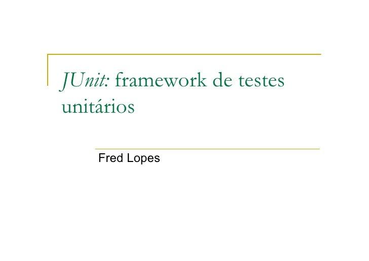 JUnit: framework de testes unitários      Fred Lopes