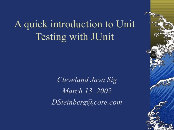 A quick introduction to Unit Testing with JUnit Cleveland Java Sig March 13, 2002 [email_address]