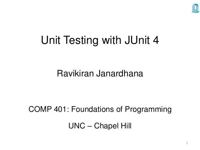Unit Testing with JUnit 4       Ravikiran JanardhanaCOMP 401: Foundations of Programming          UNC – Chapel Hill       ...