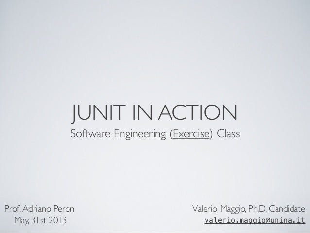 JUNIT IN ACTION Software Engineering (Exercise) Class Valerio Maggio, Ph.D. Candidate valerio.maggio@unina.it Prof.Adriano...