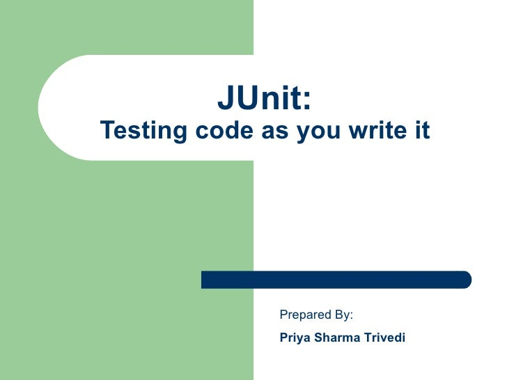 JUnit: Testing code as you write it Prepared By: Priya Sharma Trivedi
