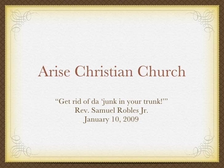 """Arise Christian Church <ul><li>"""" Get rid of da 'junk in your trunk!'"""" </li></ul><ul><li>Rev. Samuel Robles Jr. </li></ul><..."""
