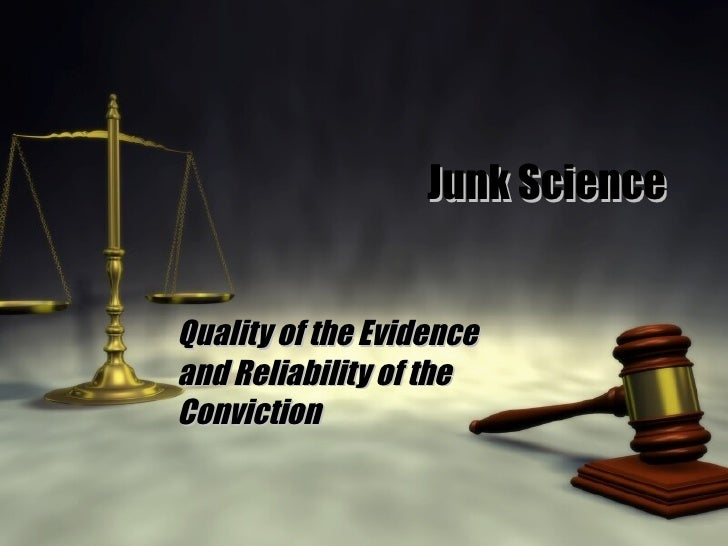 Junk Science Quality of the Evidence and Reliability of the Conviction
