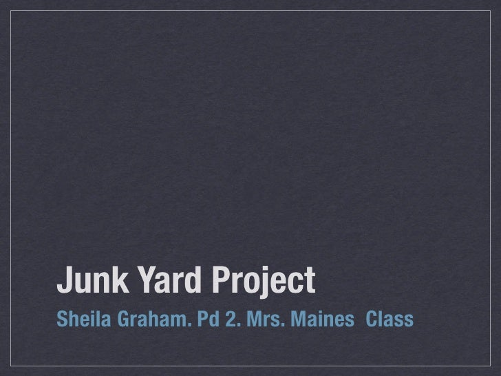 Junk Yard Project Sheila Graham. Pd 2. Mrs. Maines Class