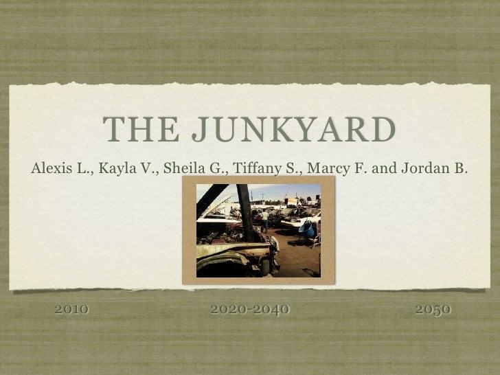THE JUNKYARD Alexis L., Kayla V., Sheila G., Tiffany S., Marcy F. and Jordan B.        2010                    2020-2040  ...
