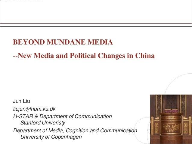 BEYOND MUNDANE MEDIA--New Media and Political Changes in ChinaJun Liuliujun@hum.ku.dkH-STAR & Department of Communication ...