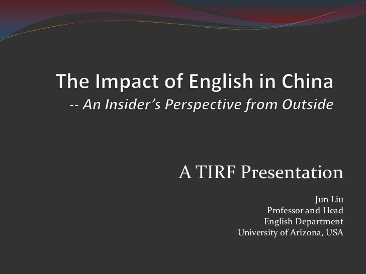 The Impact of English in China -- An Insider's Perspective from Outside<br />A TIRF Presentation<br />Jun Liu<br />Profess...