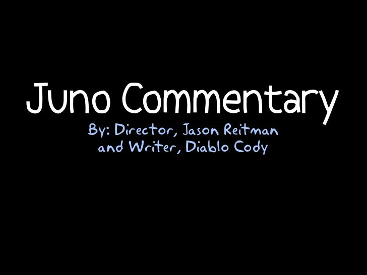 Juno Commentary  By: Director, Jason Reitman   and Writer, Diablo Cody