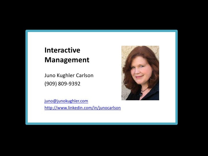 Interactive <br />Management<br />Juno Kughler Carlson<br />(909) 809-9392<br />juno@junokughler.com<br />http://www.linke...