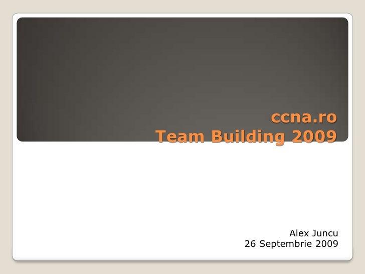 ccna.roTeam Building 2009<br />Alex Juncu<br />26 Septembrie 2009<br />