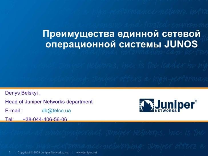Преимущества единной сетевой                         операционной системы JUNOS    Denys Belskyi , Head of Juniper Network...
