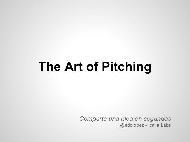 The Art of Pitching      Comparte una idea en segundos                  @edolopez - Icalia Labs