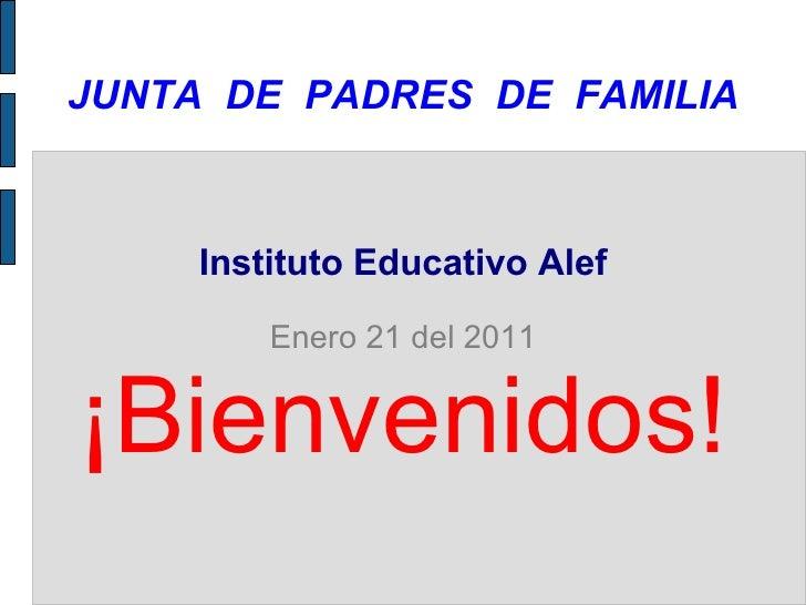 JUNTA  DE  PADRES  DE  FAMILIA Instituto Educativo Alef Enero 21 del 2011 ¡Bienvenidos!