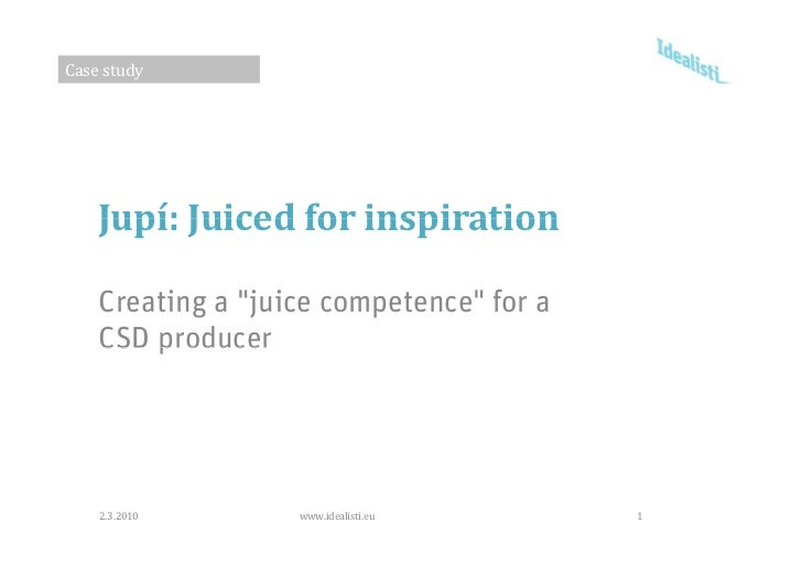 """Casestudy         Jupí:Juicedforinspiration      Creating a """"juice competence"""" for a     CSD producer         2.3.2010..."""