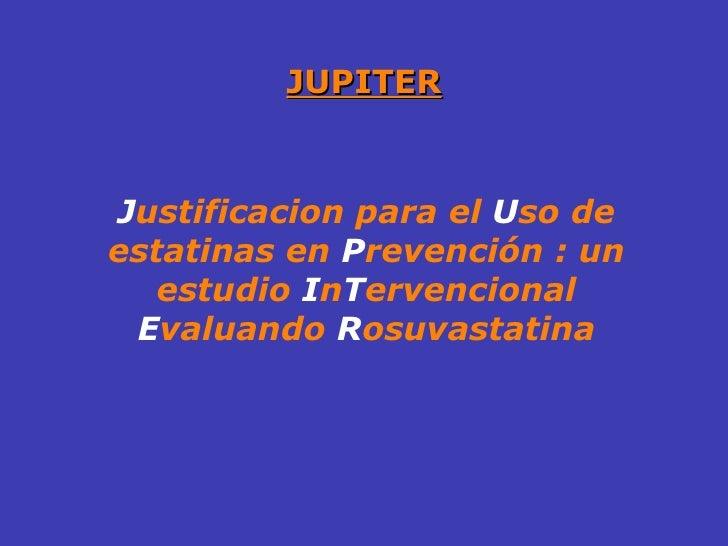 JUPITER J ustificacion para el  U so de estatinas en  P revención : un estudio  I n T ervencional  E valuando  R osuvastat...