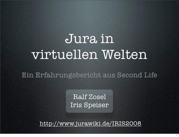 Jura in   virtuellen Welten Ein Erfahrungsbericht aus Second Life                 Ralf Zosel              Iris Speiser    ...