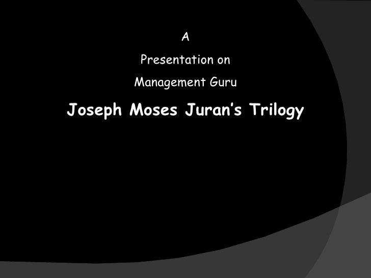 A Presentation on Management Guru Joseph Moses Juran's Trilogy