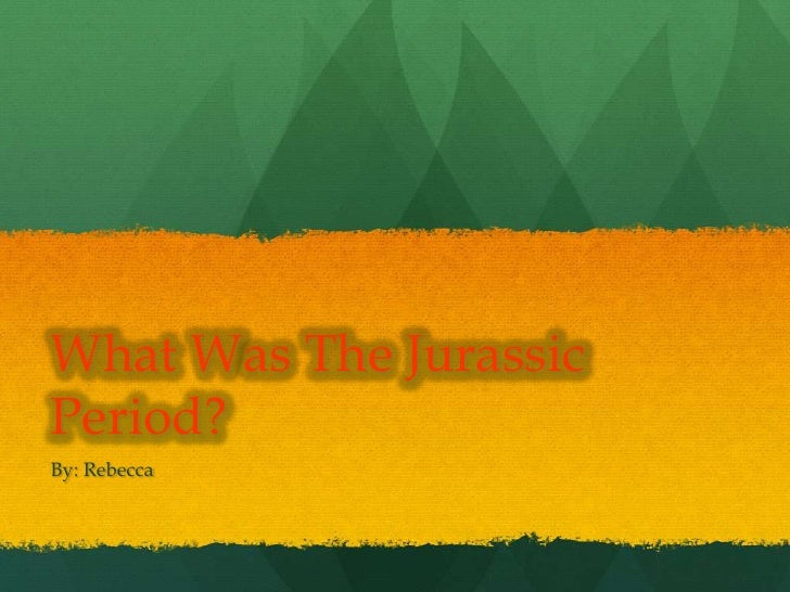 What Was The JurassicPeriod?By: Rebecca