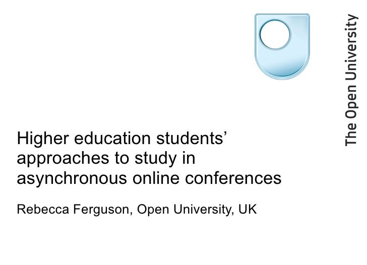 Higher education students' approaches to study in asynchronous online conferences Rebecca Ferguson, Open University, UK
