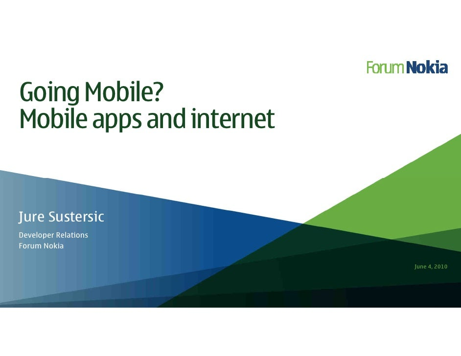 Going Mobile? Mobile apps and internet   Jure Sustersic Developer Relations Forum Nokia                             June 4...