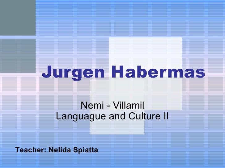 Jurgen Habermas Nemi - Villamil Languague and Culture II Teacher : Nelida Spiatta