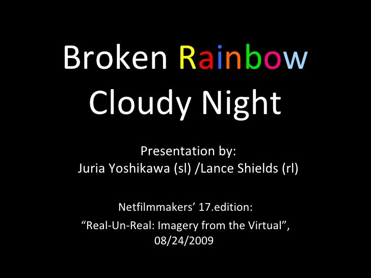 "Broken  R a i n b o w Cloudy Night Netfilmmakers' 17.edition: "" Real-Un-Real: Imagery from the Virtual"", 08/24/2009  Prese..."
