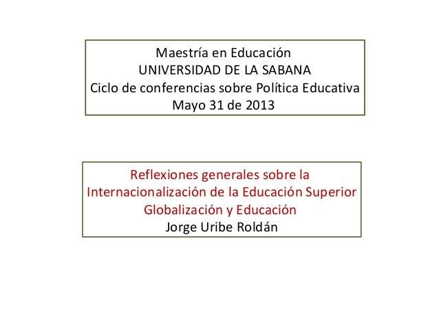 Maestría en EducaciónUNIVERSIDAD DE LA SABANACiclo de conferencias sobre Política EducativaMayo 31 de 2013Reflexiones gene...