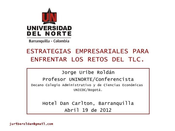 ESTRATEGIAS EMPRESARIALES PARA         ENFRENTAR LOS RETOS DEL TLC.                       Jorge Uribe Roldán              ...