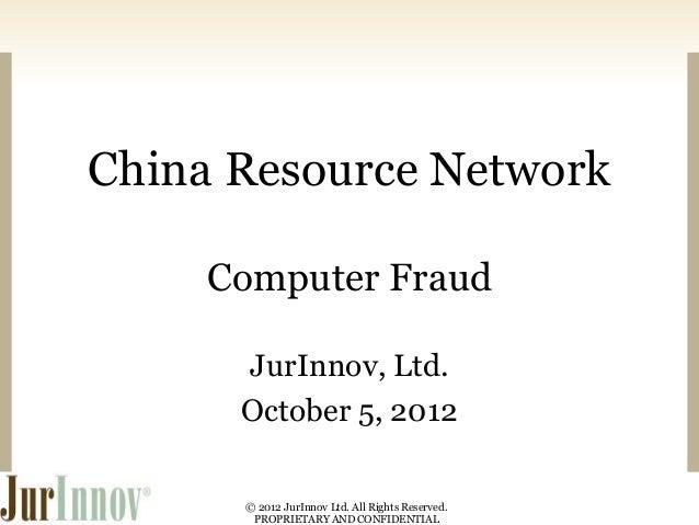 China Resource Network Computer Fraud JurInnov, Ltd. October 5, 2012 © 2012 JurInnov Ltd. All Rights Reserved. PROPRIETARY...