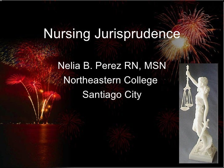 Nursing Jurisprudence Nelia B. Perez RN, MSN Northeastern College  Santiago City