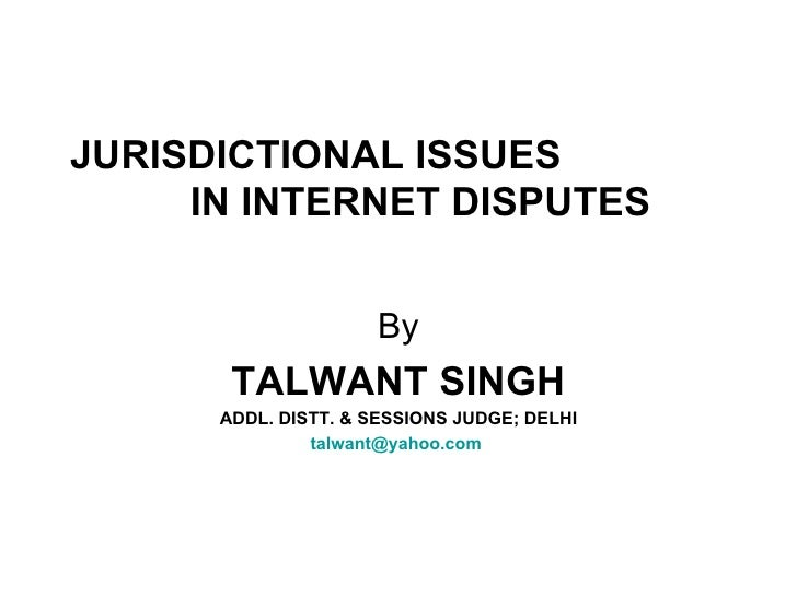 JURISDICTIONAL ISSUES  IN INTERNET DISPUTES By TALWANT SINGH ADDL. DISTT. & SESSIONS JUDGE; DELHI [email_address]