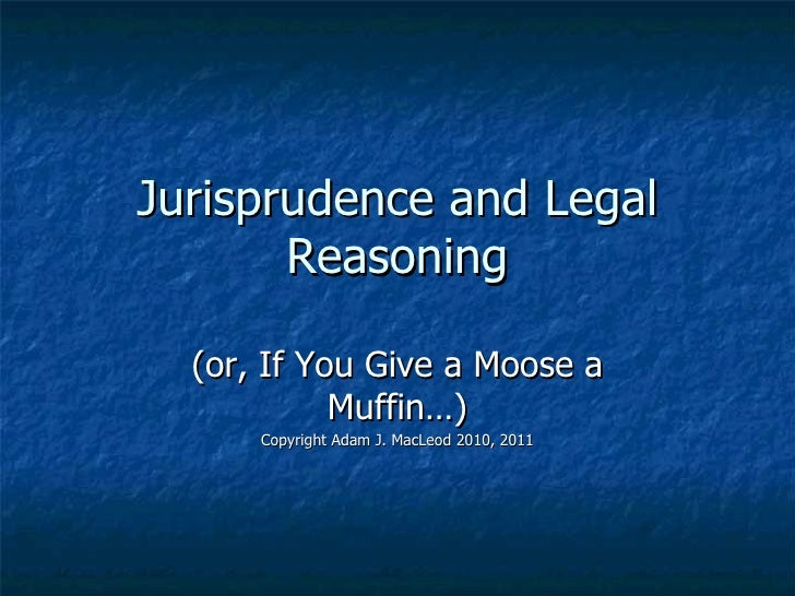Jurisprudence and Legal Reasoning (or, If You Give a Moose a Muffin…) Copyright Adam J. MacLeod 2010, 2011