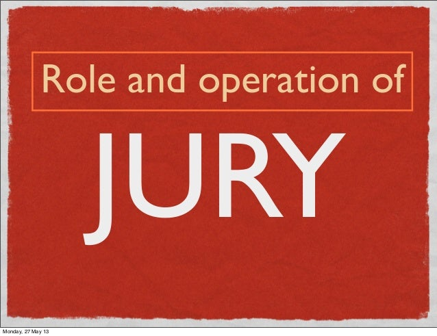 JURYRole and operation ofMonday, 27 May 13