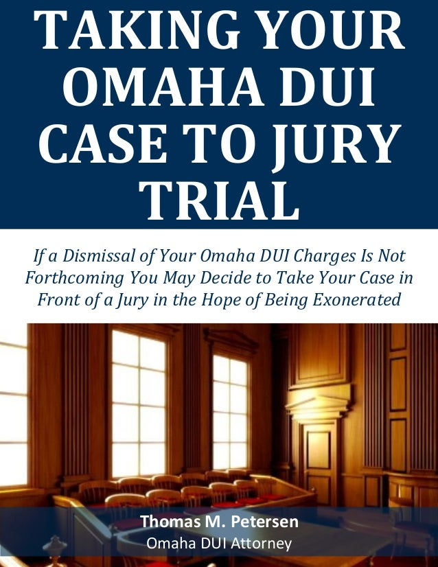 TAKING YOUR OMAHA DUI CASE TO JURY TRIAL Thomas M. Petersen Omaha DUI Attorney If a Dismissal of Your Omaha DUI Charges Is...