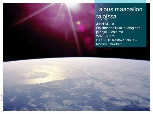 Talous maapallon rajoissa  ESA / NASA  Jussi Nikula Ohjelmapäällikkö, ekologinen jalanjälki -ohjelma WWF Suomi 23.1.2013 K...