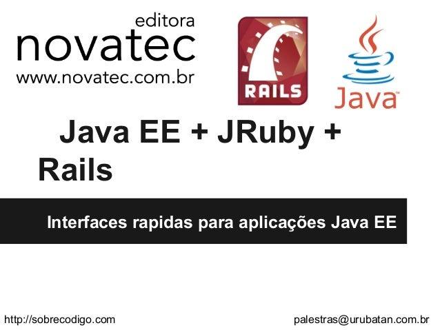 Java EE + JRuby +RailsInterfaces rapidas para aplicações Java EEhttp://sobrecodigo.com palestras@urubatan.com.br