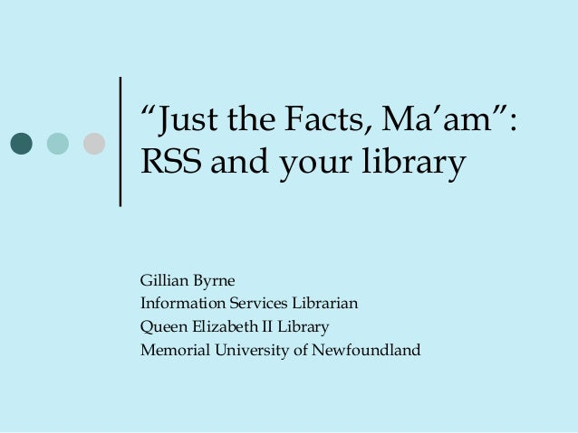 """Just the Facts, Ma'am"": RSS and your library Gillian Byrne Information Services Librarian Queen Elizabeth II Library Memo..."