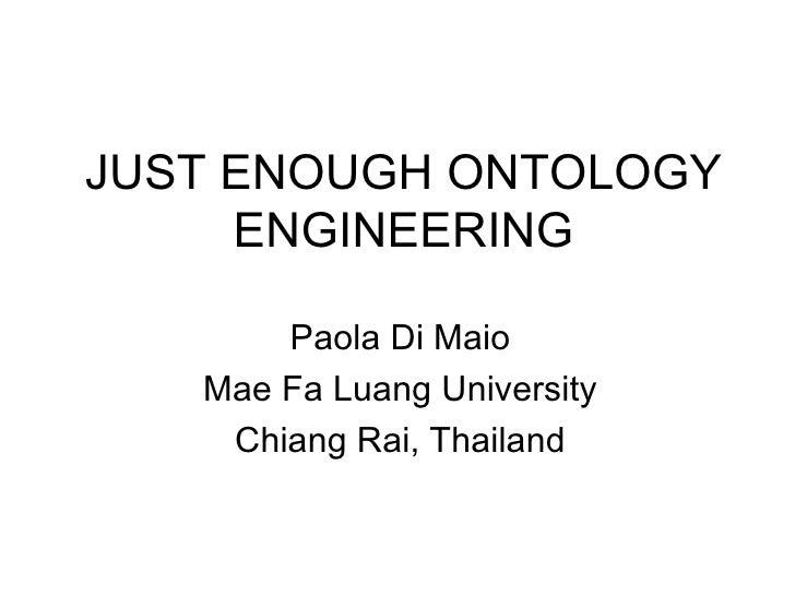 JUST ENOUGH ONTOLOGY ENGINEERING Paola Di Maio Mae Fa Luang University Chiang Rai, Thailand