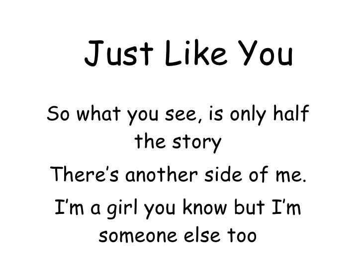 Just Like You So what you see, is only half the story There's another side of me. I'm a girl you know but I'm someone else...