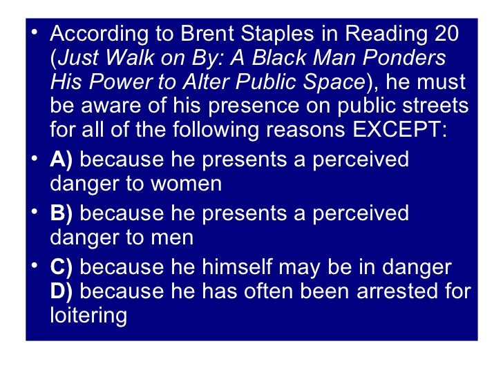 just walk on by black men and the public space brent staples Get an answer for 'write your response to brent staples's essay, just walk on by: black men and public space' and find homework help for other literature questions at enotes.