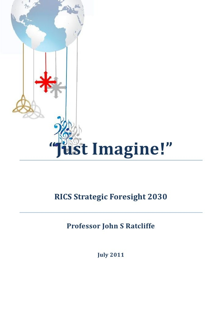 """Just Imagine!""RICS Strategic Foresight 2030   Professor John S Ratcliffe            July 2011"