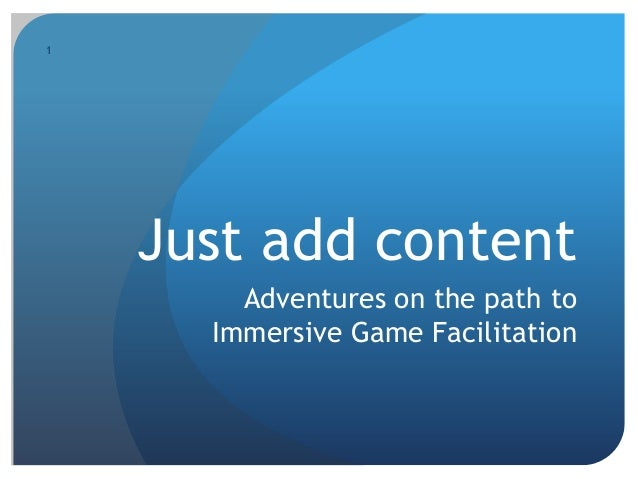 1 Just add content Adventures on the path to Immersive Game Facilitation