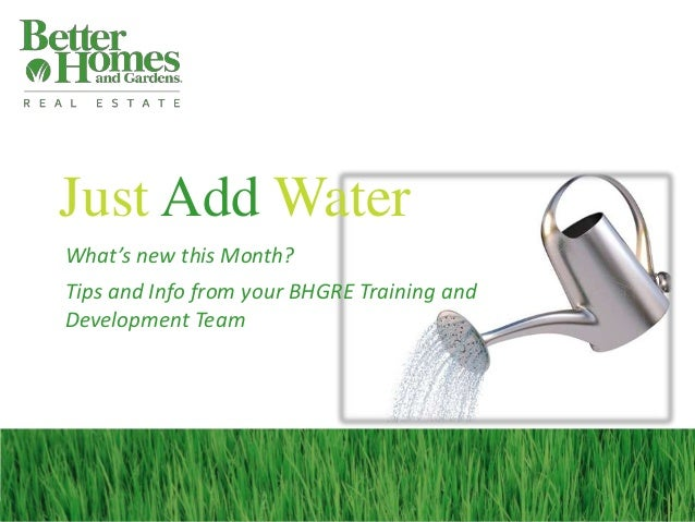 Just Add Water What's new this Month? Tips and Info from your BHGRE Training and Development Team
