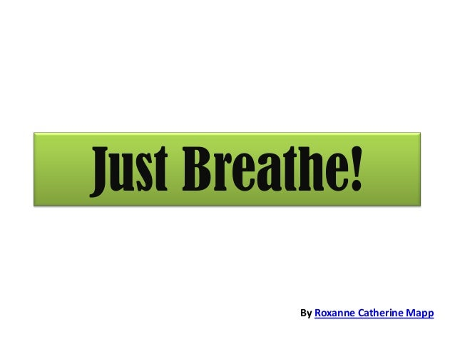 Just Breathe! By Roxanne Catherine Mapp
