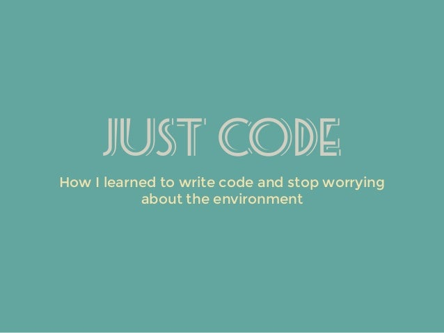 Just Code How I learned to write code and stop worrying about the environment
